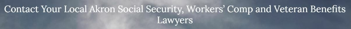 Contact Your Local Akron Social Security, Worker's Comp, and Veteran Benefits Lawyers   Attorneys Near Me
